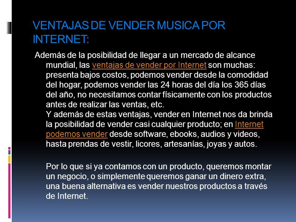 FORMAS DE VENDER MUSICA: Tienda virtual La forma más común de vender un producto por Internet es a través de una tienda virtual, la cual consiste en una página web en donde se exhiben los productos a vender, y en donde se ofrece a los visitantes la posibilidad de comprarlos a través del pago vía tarjeta de créditotienda virtual Página web Es a través de una página web en donde se exhiban los productos a vender, pero a diferencia de una tienda virtual, el visitante no tengan la posibilidad de hacer la compra directamente, sino que previamente tenga que ponerse en contacto con el vendedor o asistir a su local físico; o, en todo caso, sea dirigido a una tienda virtual ubicada en otra dirección.