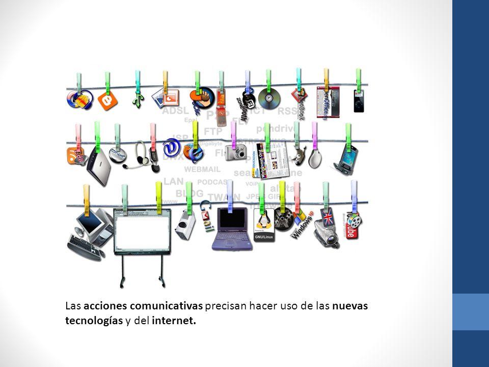 Las acciones comunicativas precisan hacer uso de las nuevas tecnologías y del internet.