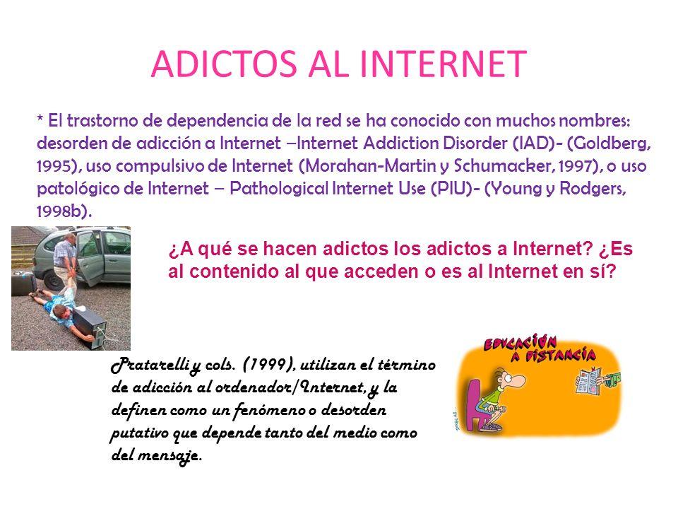 ADICTOS AL INTERNET * El trastorno de dependencia de la red se ha conocido con muchos nombres: desorden de adicción a Internet –Internet Addiction Disorder (IAD)- (Goldberg, 1995), uso compulsivo de Internet (Morahan-Martin y Schumacker, 1997), o uso patológico de Internet – Pathological Internet Use (PIU)- (Young y Rodgers, 1998b).