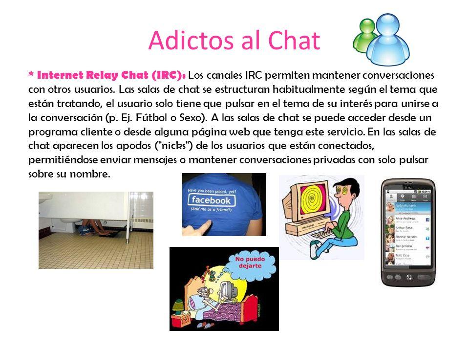 Adictos al Chat * Internet Relay Chat (IRC): Los canales IRC permiten mantener conversaciones con otros usuarios. Las salas de chat se estructuran hab
