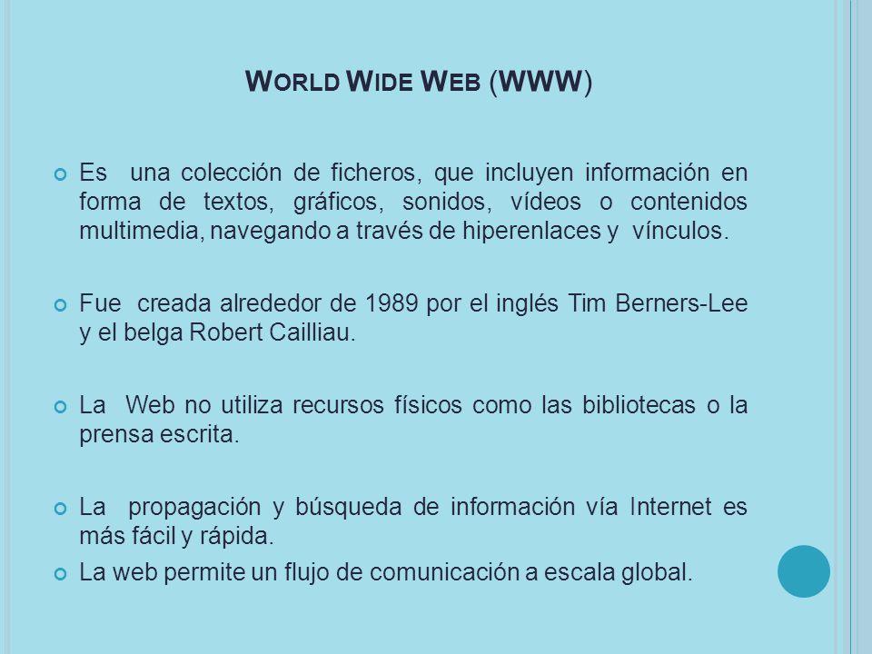 W ORLD W IDE W EB (WWW) Es una colección de ficheros, que incluyen información en forma de textos, gráficos, sonidos, vídeos o contenidos multimedia, navegando a través de hiperenlaces y vínculos.