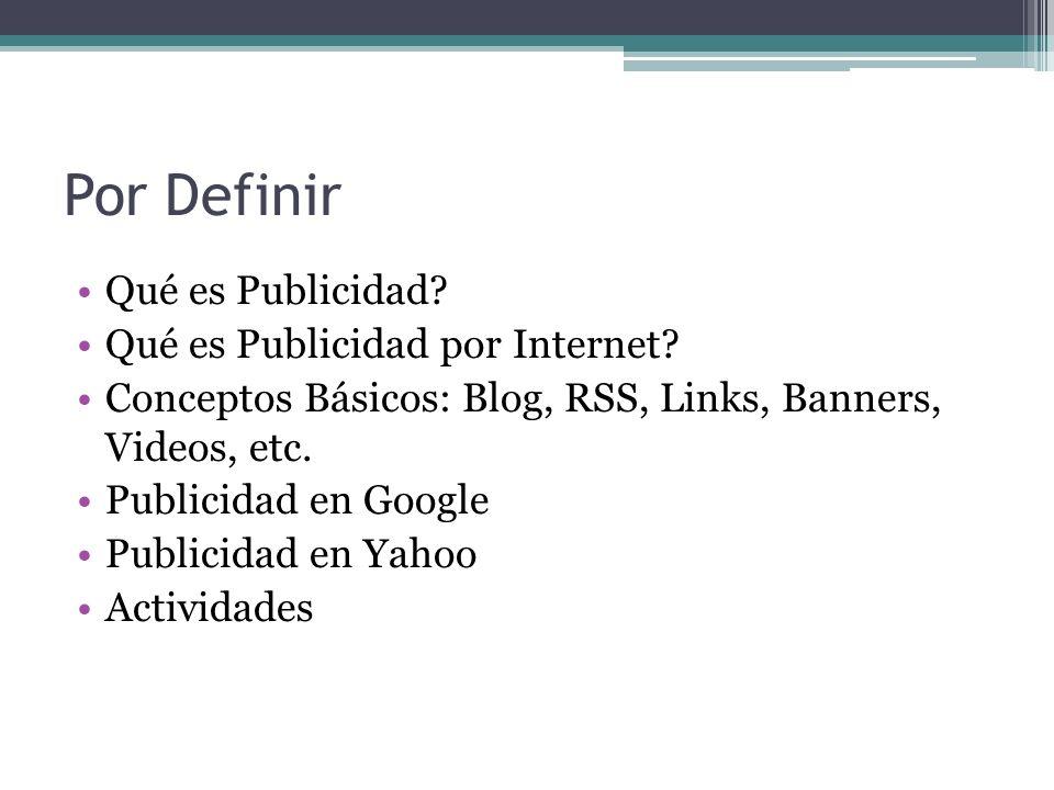 Por Definir Qué es Publicidad? Qué es Publicidad por Internet? Conceptos Básicos: Blog, RSS, Links, Banners, Videos, etc. Publicidad en Google Publici