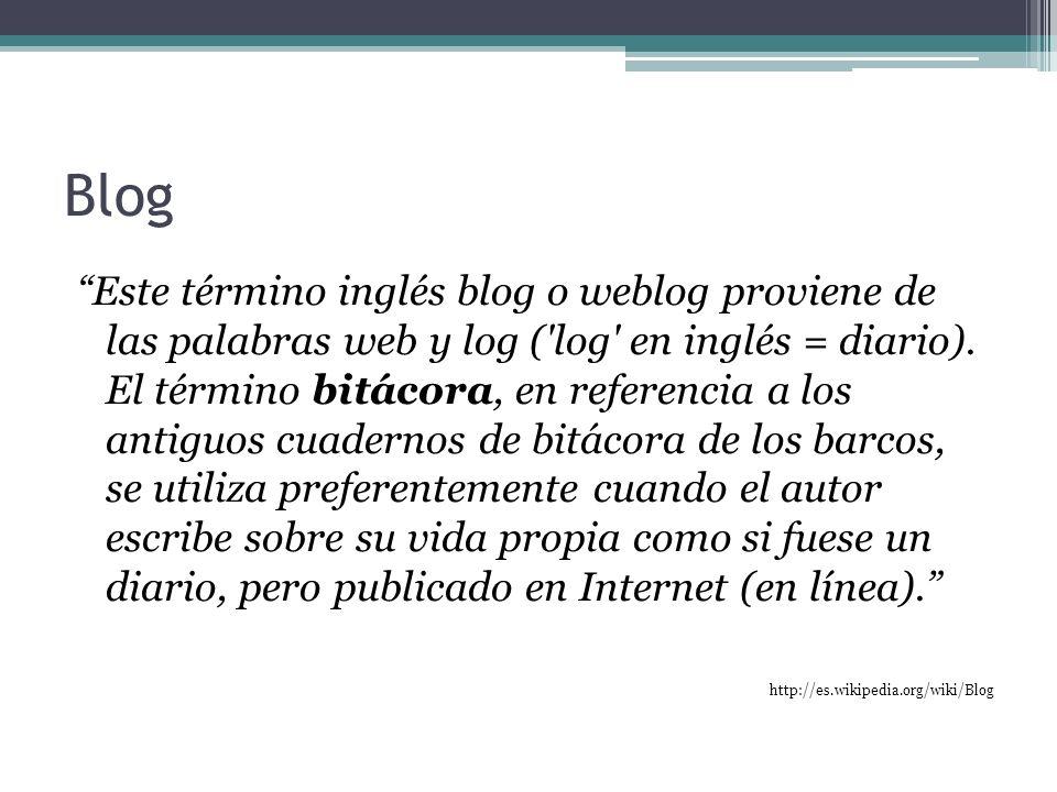 Blog Este término inglés blog o weblog proviene de las palabras web y log ('log' en inglés = diario). El término bitácora, en referencia a los antiguo