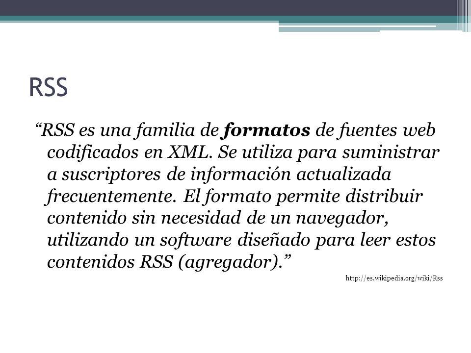 RSS RSS es una familia de formatos de fuentes web codificados en XML. Se utiliza para suministrar a suscriptores de información actualizada frecuentem