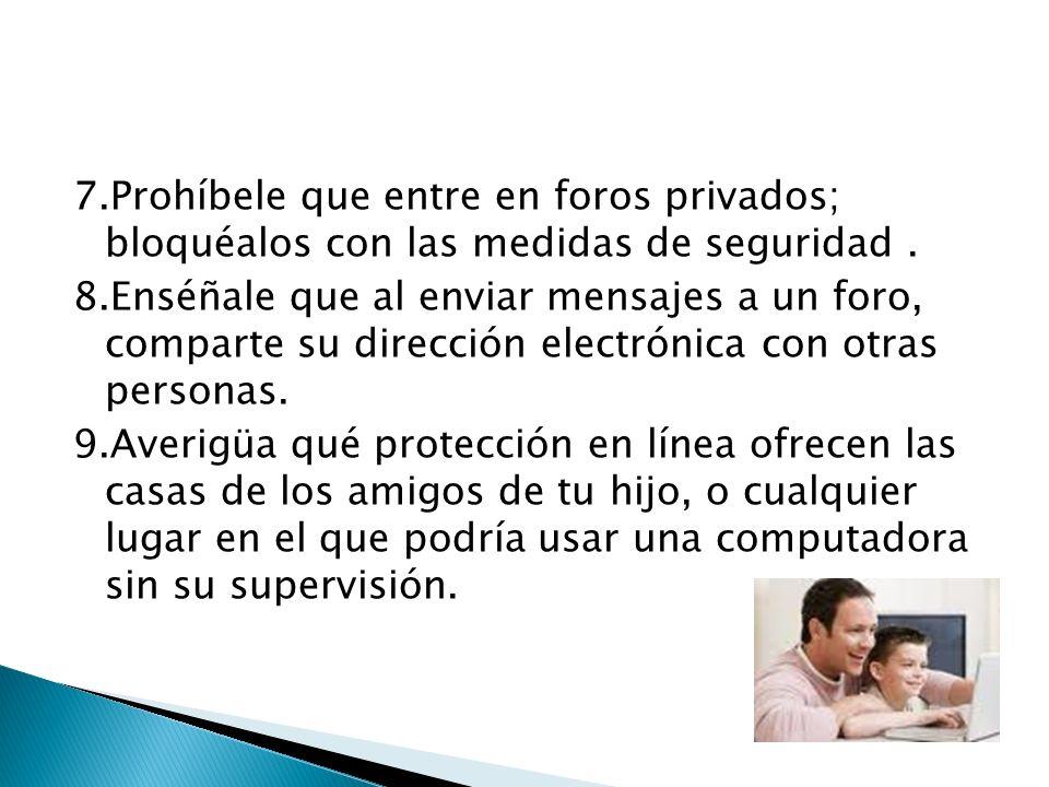7.Prohíbele que entre en foros privados; bloquéalos con las medidas de seguridad. 8.Enséñale que al enviar mensajes a un foro, comparte su dirección e