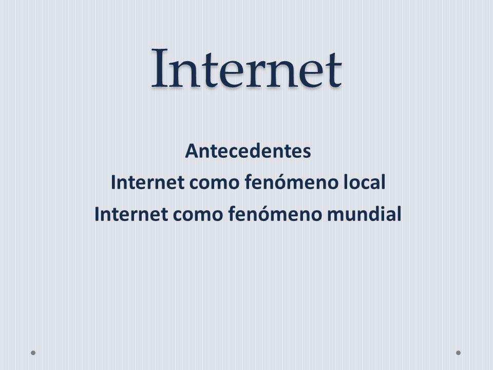 Internet Antecedentes Internet como fenómeno local Internet como fenómeno mundial