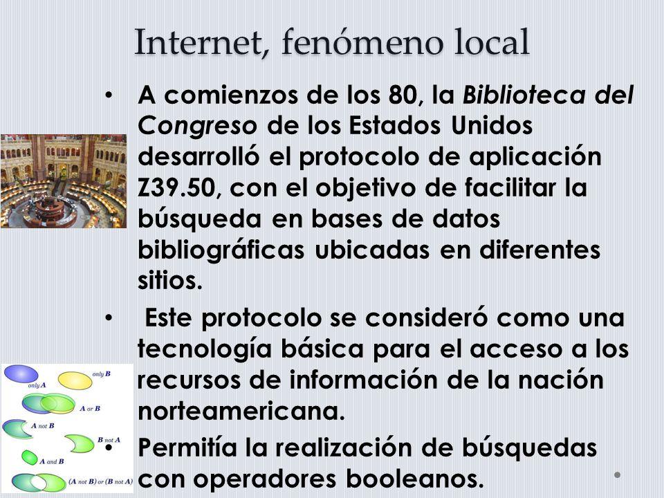 Internet, fenómeno local A comienzos de los 80, la Biblioteca del Congreso de los Estados Unidos desarrolló el protocolo de aplicación Z39.50, con el objetivo de facilitar la búsqueda en bases de datos bibliográficas ubicadas en diferentes sitios.