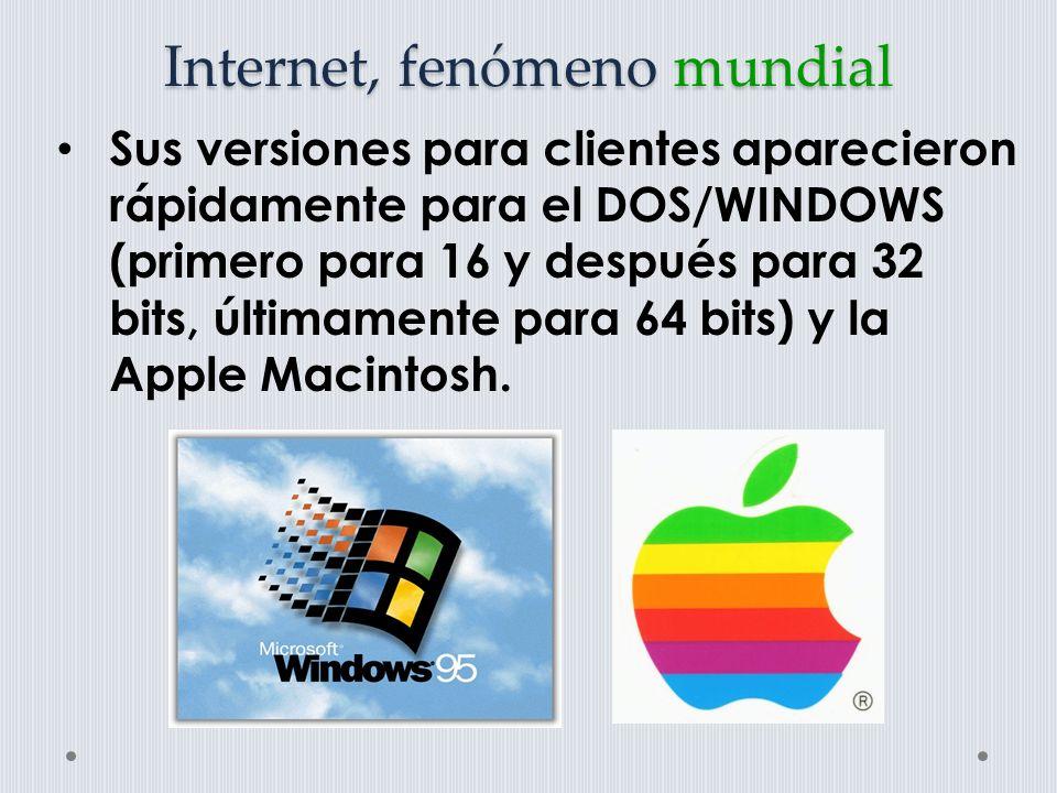 Internet, fenómeno mundial Sus versiones para clientes aparecieron rápidamente para el DOS/WINDOWS (primero para 16 y después para 32 bits, últimamente para 64 bits) y la Apple Macintosh.