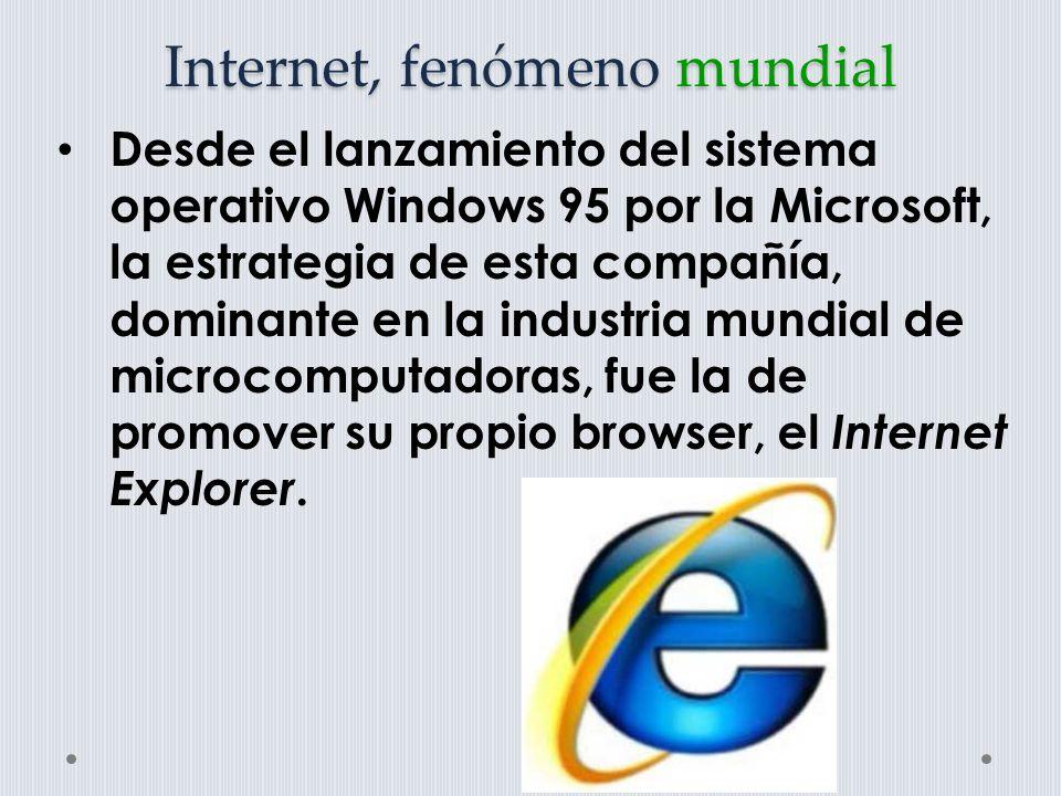Internet, fenómeno mundial Desde el lanzamiento del sistema operativo Windows 95 por la Microsoft, la estrategia de esta compañía, dominante en la industria mundial de microcomputadoras, fue la de promover su propio browser, el Internet Explorer.
