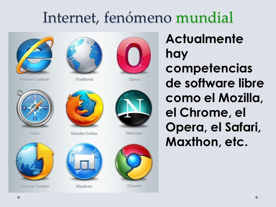 Internet, fenómeno mundial Actualmente hay competencias de software libre como el Mozilla, el Chrome, el Opera, el Safari, Maxthon, etc.