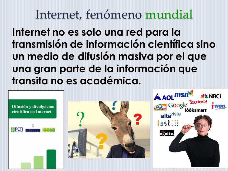 Internet, fenómeno mundial Internet no es solo una red para la transmisión de información científica sino un medio de difusión masiva por el que una gran parte de la información que transita no es académica.