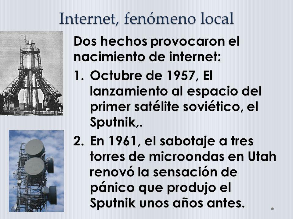 Internet, fenómeno local Dos hechos provocaron el nacimiento de internet: 1.Octubre de 1957, El lanzamiento al espacio del primer satélite soviético, el Sputnik,.