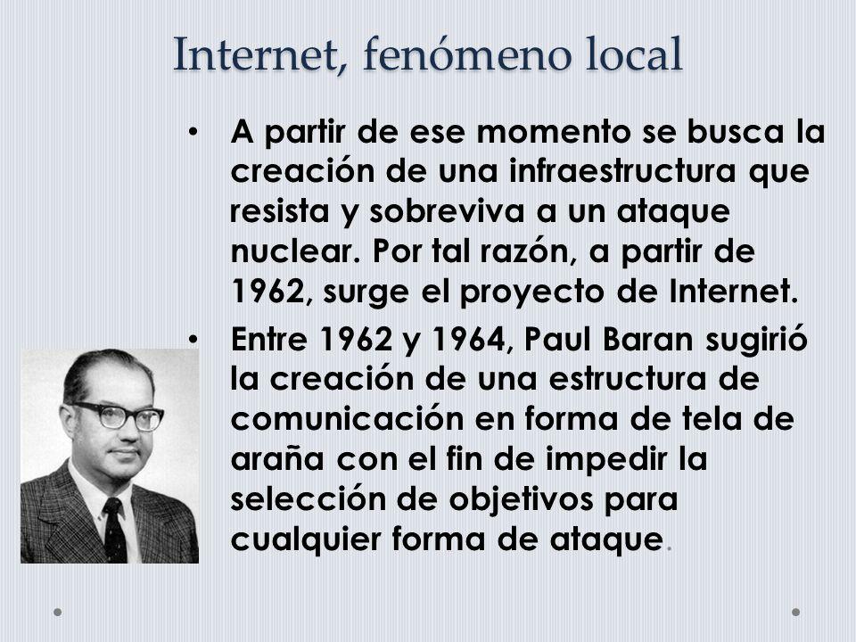 Internet, fenómeno local A partir de ese momento se busca la creación de una infraestructura que resista y sobreviva a un ataque nuclear.