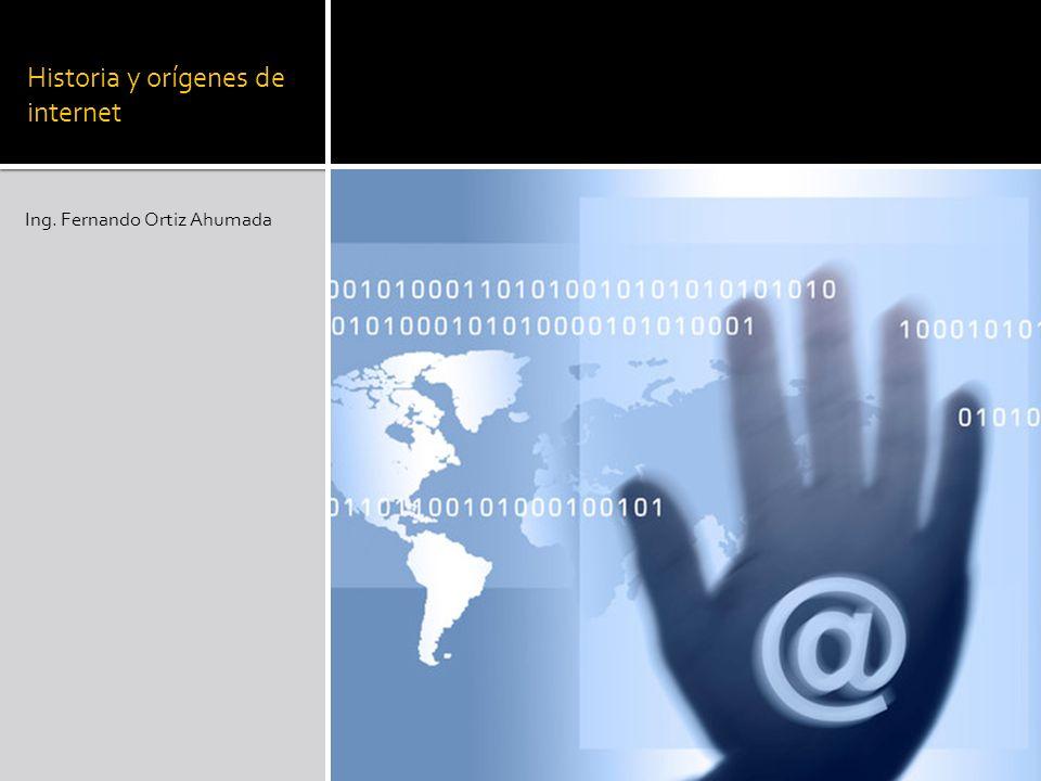 Historia y orígenes de internet Ing. Fernando Ortiz Ahumada