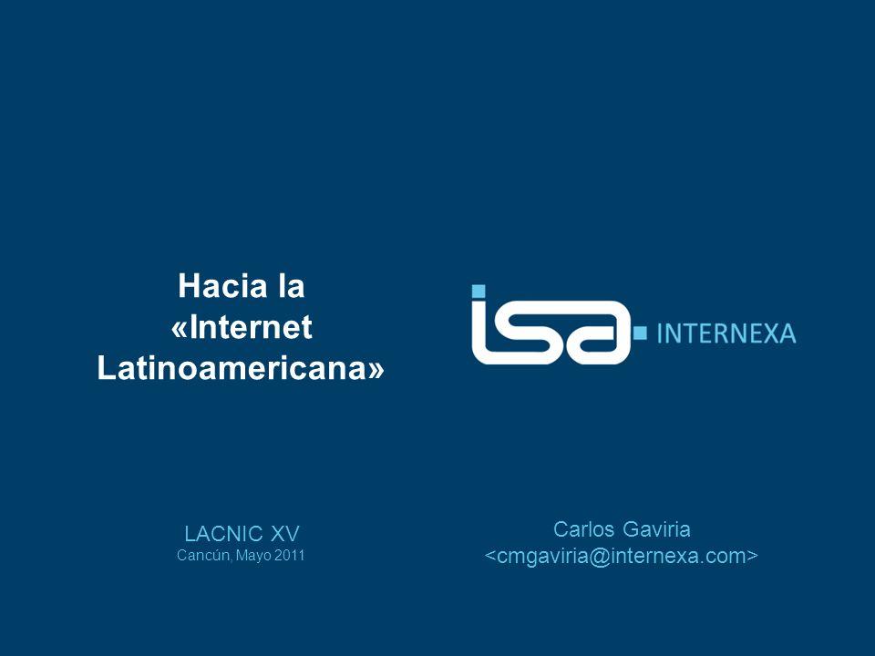 Hacia la «Internet Latinoamericana» LACNIC XV Cancún, Mayo 2011 Carlos Gaviria
