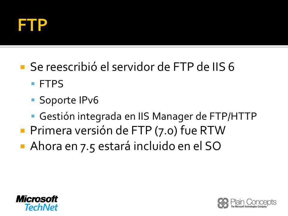 Se reescribió el servidor de FTP de IIS 6 FTPS Soporte IPv6 Gestión integrada en IIS Manager de FTP/HTTP Primera versión de FTP (7.0) fue RTW Ahora en 7.5 estará incluido en el SO