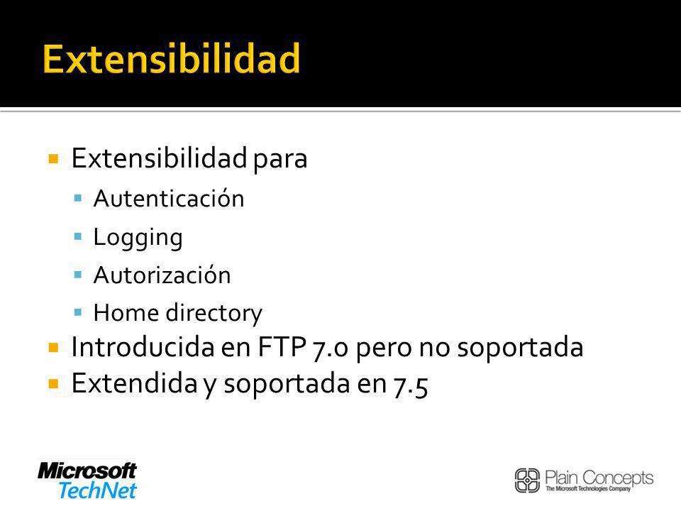 Extensibilidad para Autenticación Logging Autorización Home directory Introducida en FTP 7.0 pero no soportada Extendida y soportada en 7.5