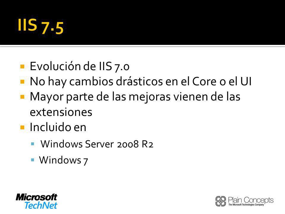 Evolución de IIS 7.0 No hay cambios drásticos en el Core o el UI Mayor parte de las mejoras vienen de las extensiones Incluido en Windows Server 2008 R2 Windows 7