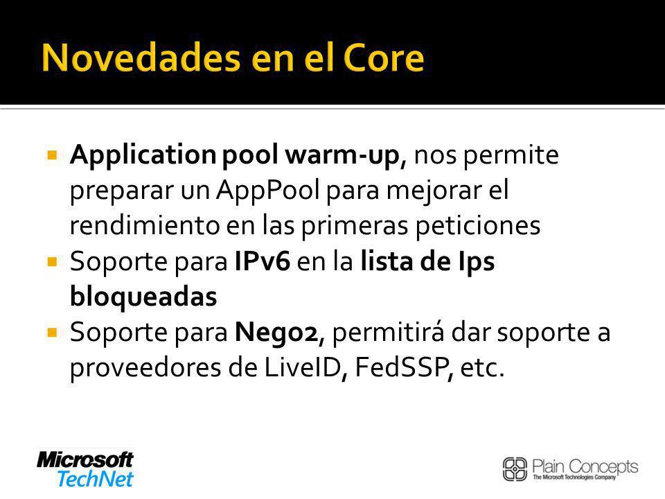Application pool warm-up, nos permite preparar un AppPool para mejorar el rendimiento en las primeras peticiones Soporte para IPv6 en la lista de Ips bloqueadas Soporte para Nego2, permitirá dar soporte a proveedores de LiveID, FedSSP, etc.