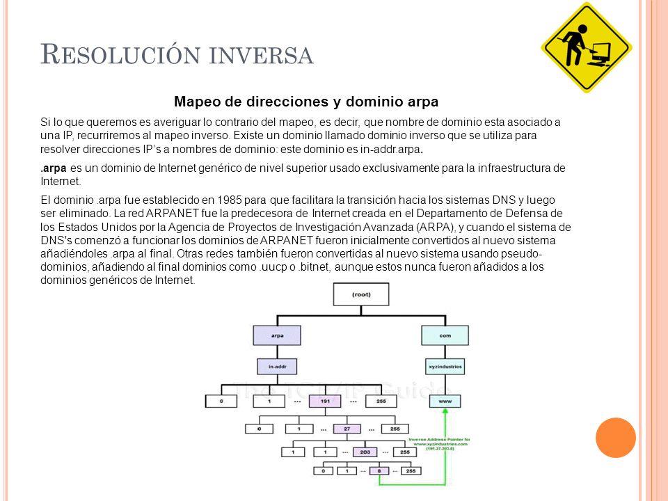 R ESOLUCIÓN INVERSA Mapeo de direcciones y dominio arpa Si lo que queremos es averiguar lo contrario del mapeo, es decir, que nombre de dominio esta asociado a una IP, recurriremos al mapeo inverso.
