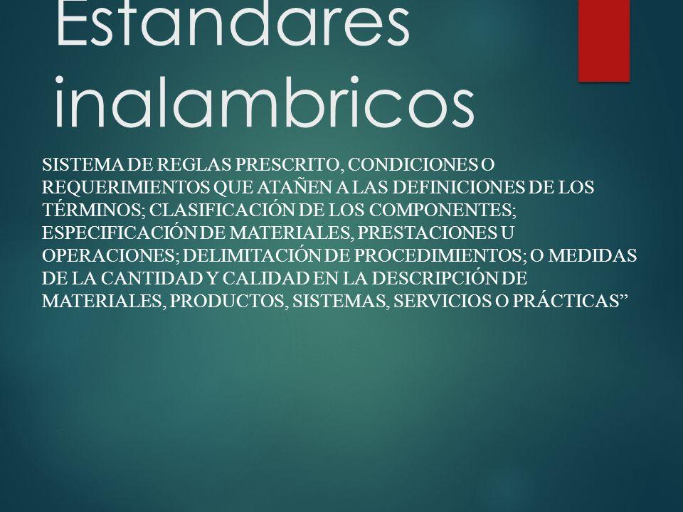 Estandares inalambricos SISTEMA DE REGLAS PRESCRITO, CONDICIONES O REQUERIMIENTOS QUE ATAÑEN A LAS DEFINICIONES DE LOS TÉRMINOS; CLASIFICACIÓN DE LOS COMPONENTES; ESPECIFICACIÓN DE MATERIALES, PRESTACIONES U OPERACIONES; DELIMITACIÓN DE PROCEDIMIENTOS; O MEDIDAS DE LA CANTIDAD Y CALIDAD EN LA DESCRIPCIÓN DE MATERIALES, PRODUCTOS, SISTEMAS, SERVICIOS O PRÁCTICAS
