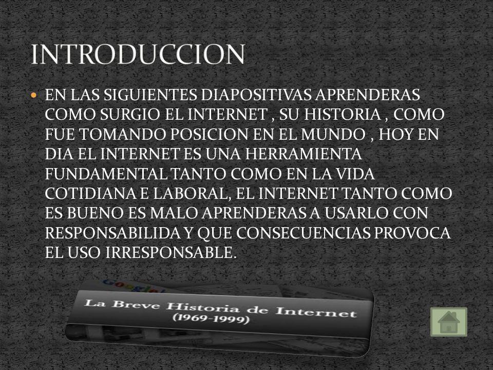 EN LAS SIGUIENTES DIAPOSITIVAS APRENDERAS COMO SURGIO EL INTERNET, SU HISTORIA, COMO FUE TOMANDO POSICION EN EL MUNDO, HOY EN DIA EL INTERNET ES UNA HERRAMIENTA FUNDAMENTAL TANTO COMO EN LA VIDA COTIDIANA E LABORAL, EL INTERNET TANTO COMO ES BUENO ES MALO APRENDERAS A USARLO CON RESPONSABILIDA Y QUE CONSECUENCIAS PROVOCA EL USO IRRESPONSABLE.