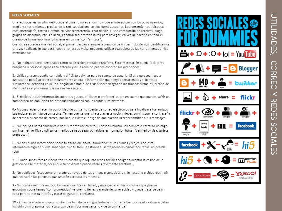 UTILIDADES, CORREO Y REDES SOCIALES REDES SOCIALES Una red social es un sitio web donde el usuario no es anónimo y que al interactuar con los otros usaurios, mediante herramientas propias de la red, se relaciona con los demás usuarios.