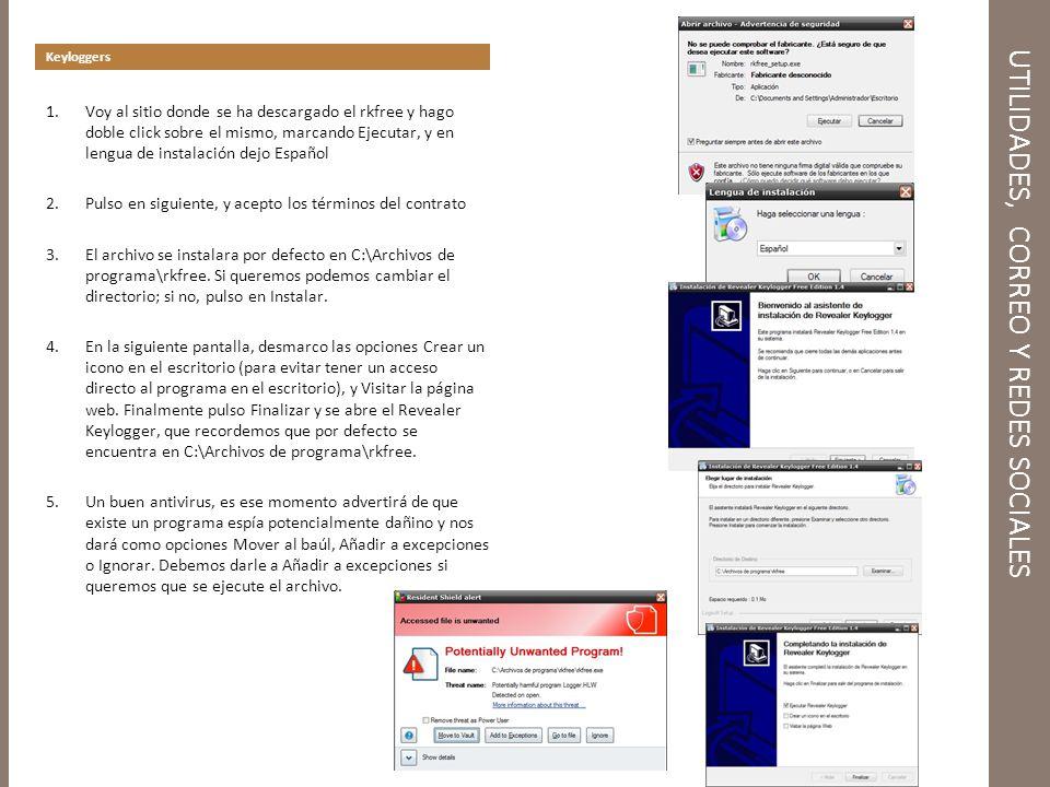 UTILIDADES, CORREO Y REDES SOCIALES Keyloggers 1.Voy al sitio donde se ha descargado el rkfree y hago doble click sobre el mismo, marcando Ejecutar, y en lengua de instalación dejo Español 2.Pulso en siguiente, y acepto los términos del contrato 3.El archivo se instalara por defecto en C:\Archivos de programa\rkfree.