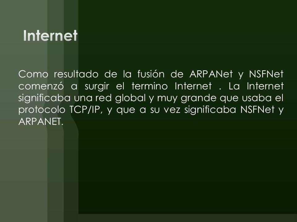 Como resultado de la fusión de ARPANet y NSFNet comenzó a surgir el termino Internet. La Internet significaba una red global y muy grande que usaba el