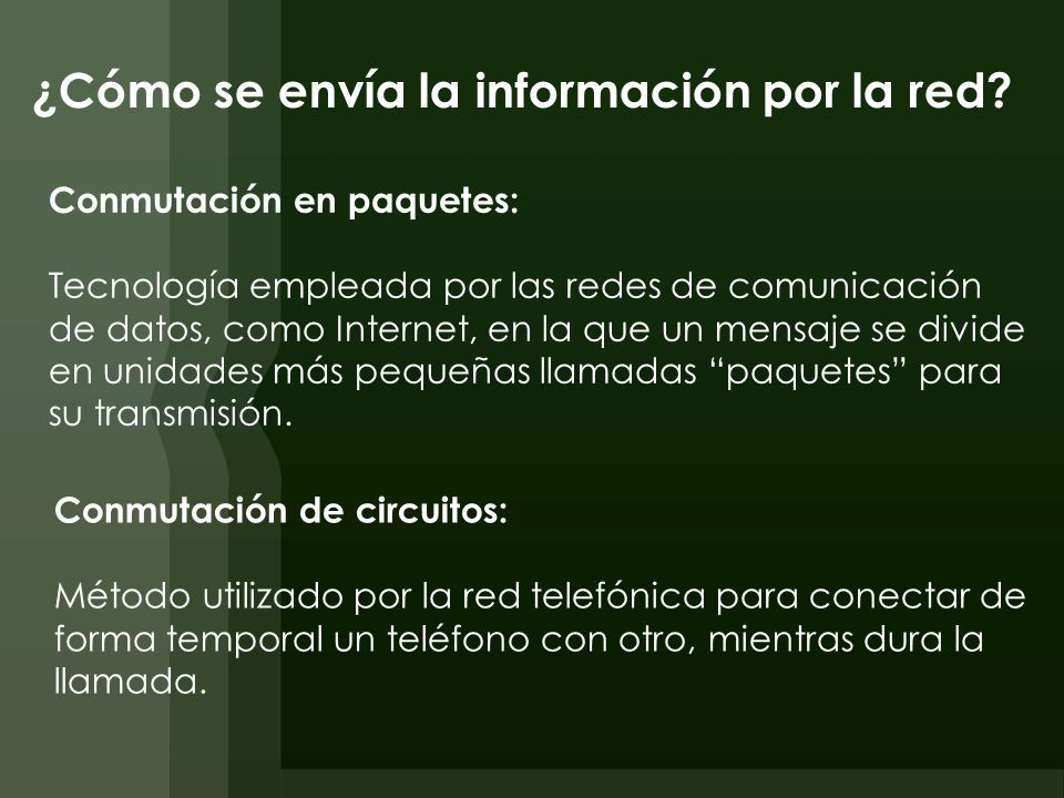 ¿Cómo se envía la información por la red? Conmutación en paquetes: Tecnología empleada por las redes de comunicación de datos, como Internet, en la qu