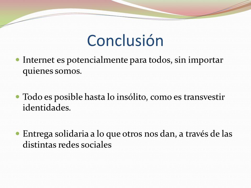 Conclusión Internet es potencialmente para todos, sin importar quienes somos. Todo es posible hasta lo insólito, como es transvestir identidades. Entr