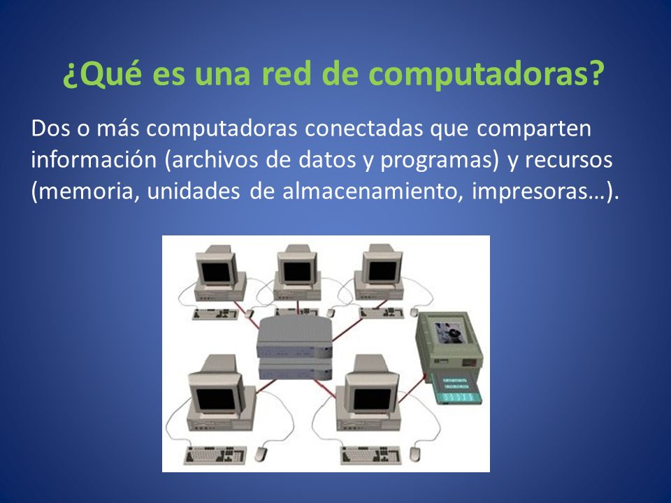 ¿Qué es una red de computadoras? Dos o más computadoras conectadas que comparten información (archivos de datos y programas) y recursos (memoria, unid