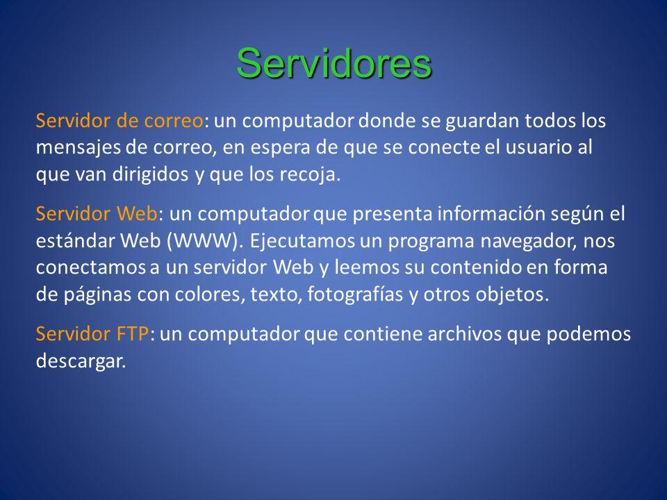 Servidores Servidor de correo: un computador donde se guardan todos los mensajes de correo, en espera de que se conecte el usuario al que van dirigido