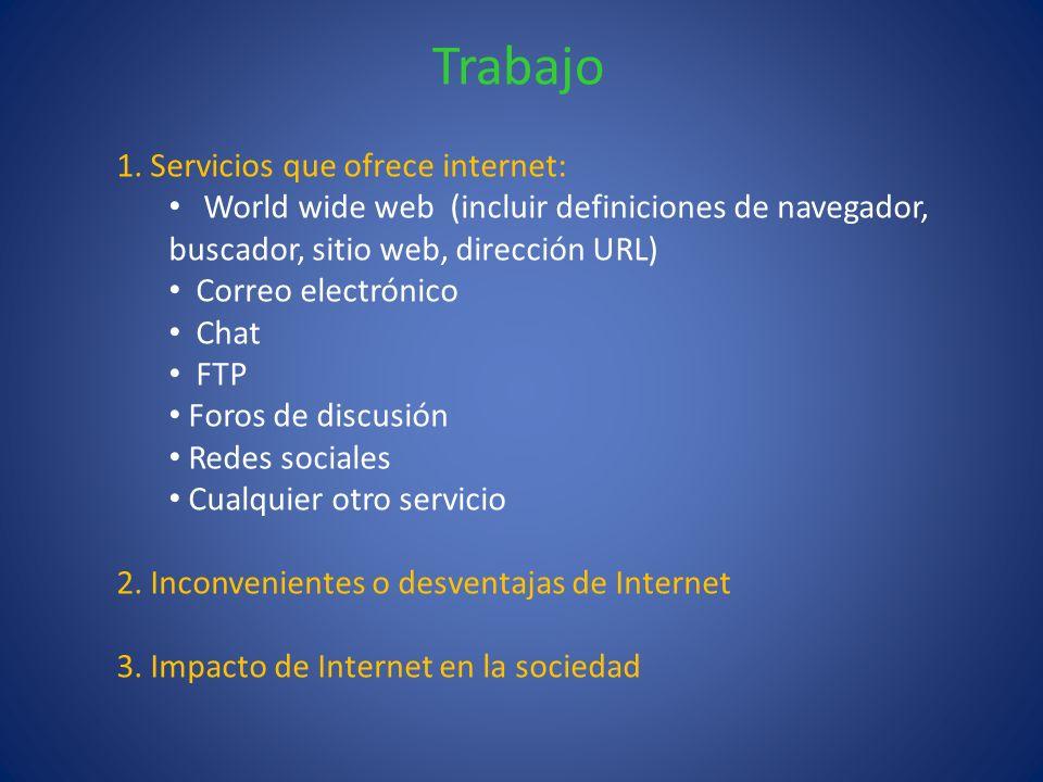 Trabajo 1. Servicios que ofrece internet: World wide web (incluir definiciones de navegador, buscador, sitio web, dirección URL) Correo electrónico Ch