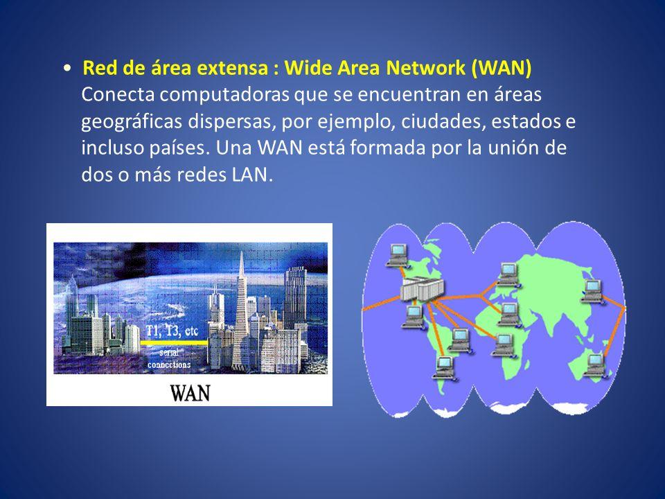 Red de área extensa : Wide Area Network (WAN) Conecta computadoras que se encuentran en áreas geográficas dispersas, por ejemplo, ciudades, estados e