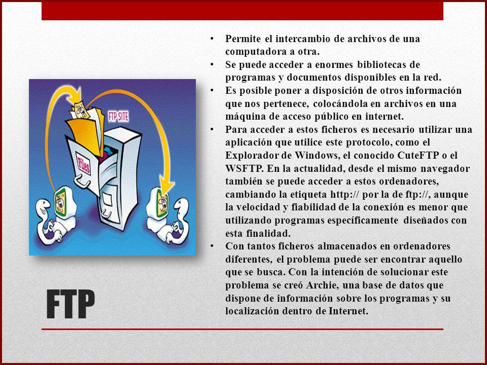 FTP Permite el intercambio de archivos de una computadora a otra. Se puede acceder a enormes bibliotecas de programas y documentos disponibles en la r