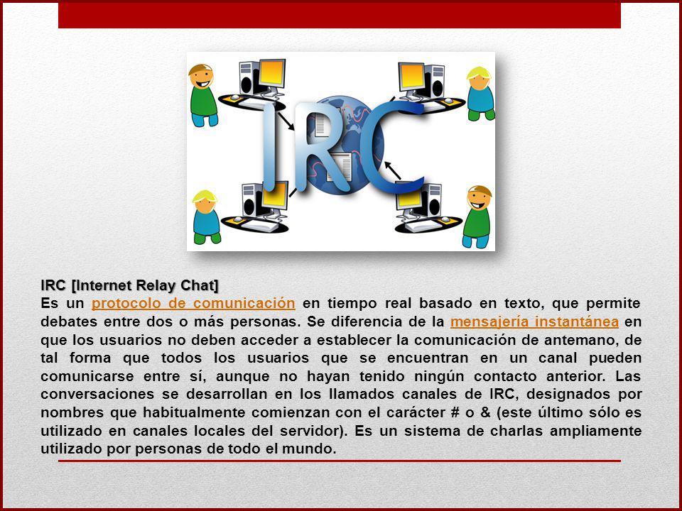IRC [Internet Relay Chat] Es un protocolo de comunicación en tiempo real basado en texto, que permite debates entre dos o más personas. Se diferencia