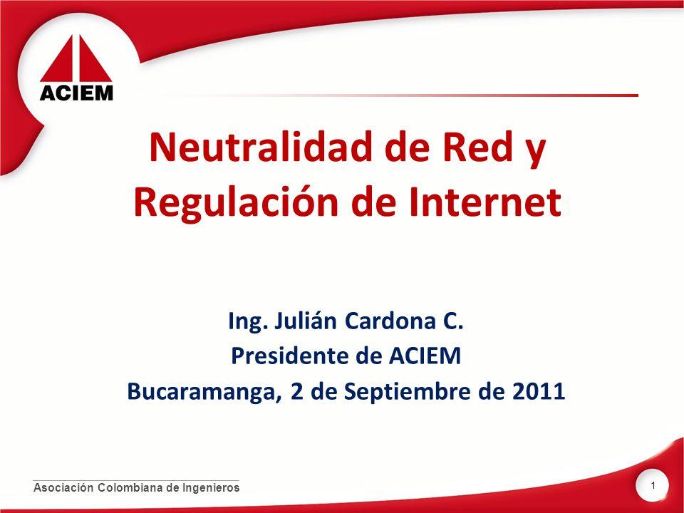 Asociación Colombiana de Ingenieros Neutralidad de Red y Regulación de Internet Ing. Julián Cardona C. Presidente de ACIEM Bucaramanga, 2 de Septiembr