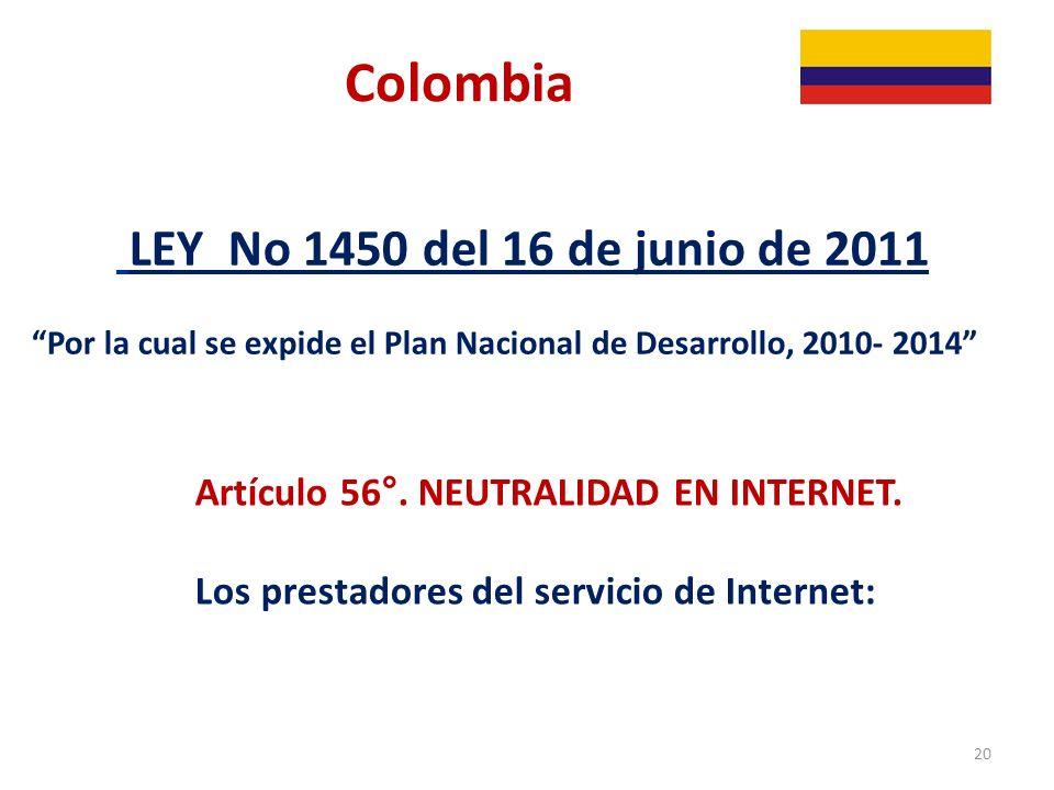 Colombia LEY No 1450 del 16 de junio de 2011 Por la cual se expide el Plan Nacional de Desarrollo, 2010- 2014 Artículo 56°. NEUTRALIDAD EN INTERNET. L