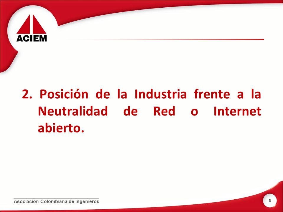 Asociación Colombiana de Ingenieros 2. Posición de la Industria frente a la Neutralidad de Red o Internet abierto. 9