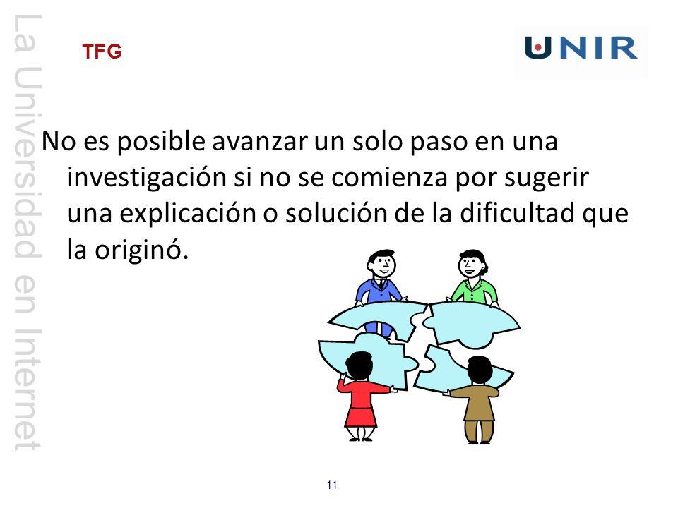La Universidad en Internet 11 TFG No es posible avanzar un solo paso en una investigación si no se comienza por sugerir una explicación o solución de