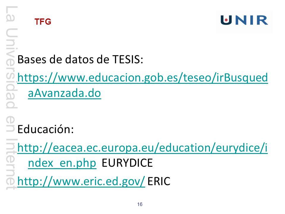 La Universidad en Internet 16 TFG Bases de datos de TESIS: https://www.educacion.gob.es/teseo/irBusqued aAvanzada.do Educación: http://eacea.ec.europa