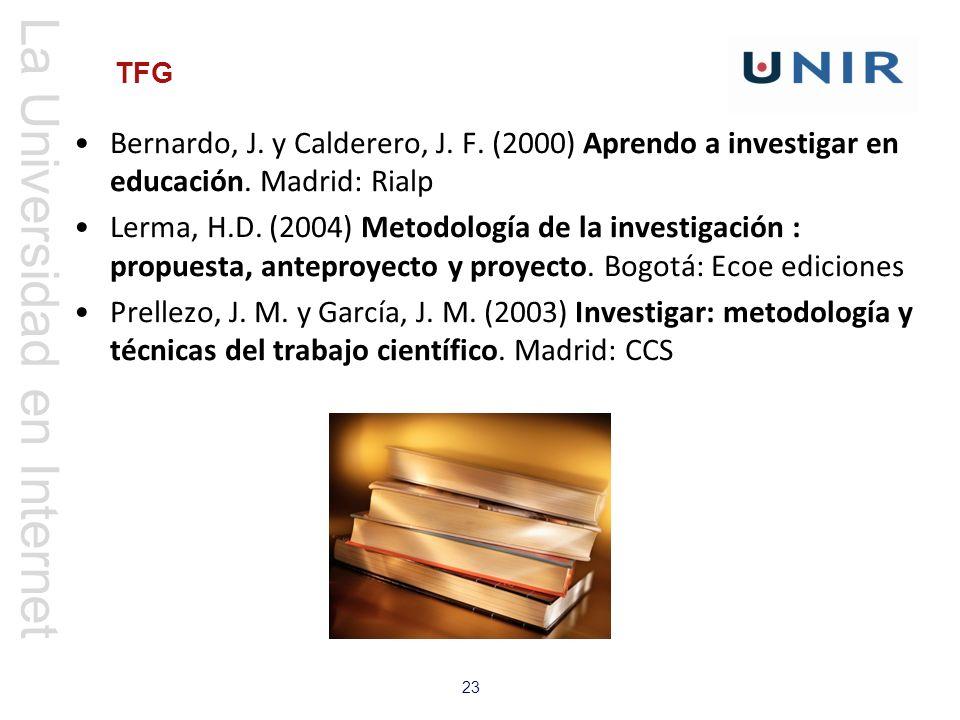 La Universidad en Internet 23 TFG Bernardo, J. y Calderero, J. F. (2000) Aprendo a investigar en educación. Madrid: Rialp Lerma, H.D. (2004) Metodolog