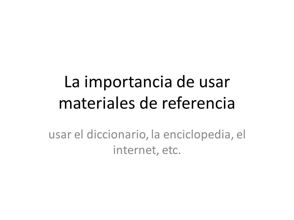 La importancia de usar materiales de referencia usar el diccionario, la enciclopedia, el internet, etc.