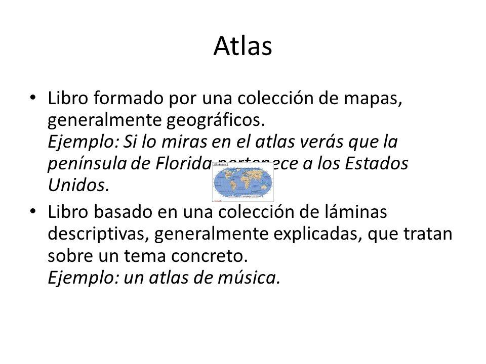 Atlas Libro formado por una colección de mapas, generalmente geográficos. Ejemplo: Si lo miras en el atlas verás que la península de Florida pertenece