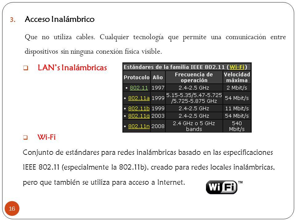 16 3. Acceso Inalámbrico Que no utiliza cables. Cualquier tecnología que permite una comunicación entre dispositivos sin ninguna conexión física visib