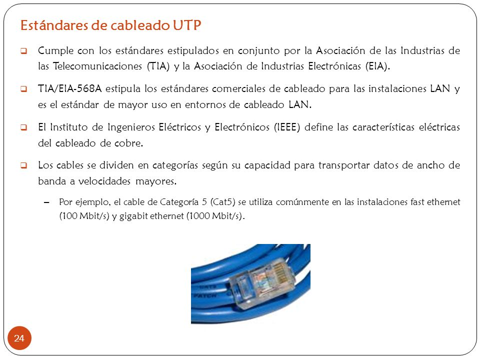 Estándares de cableado UTP Cumple con los estándares estipulados en conjunto por la Asociación de las Industrias de las Telecomunicaciones (TIA) y la