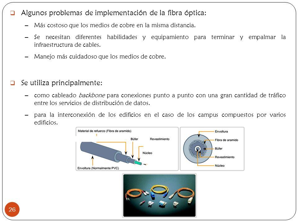 Algunos problemas de implementación de la fibra óptica: – Más costoso que los medios de cobre en la misma distancia. – Se necesitan diferentes habilid