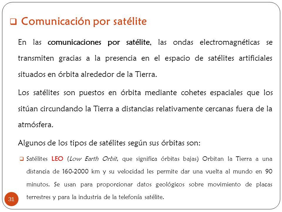 31 Comunicación por satélite En las comunicaciones por satélite, las ondas electromagnéticas se transmiten gracias a la presencia en el espacio de sat