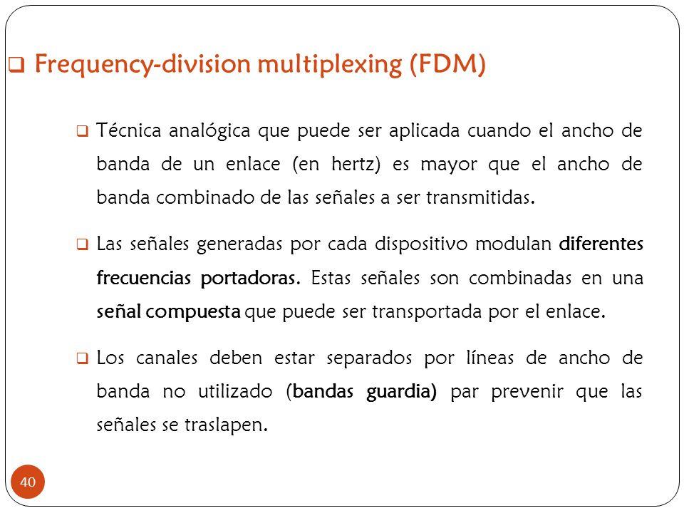 Frequency-division multiplexing (FDM) 40 Técnica analógica que puede ser aplicada cuando el ancho de banda de un enlace (en hertz) es mayor que el anc